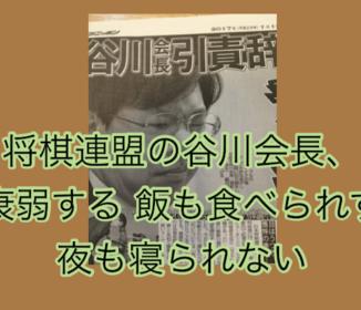 将棋連盟の谷川会長、衰弱する 飯も食べられず夜も寝られない